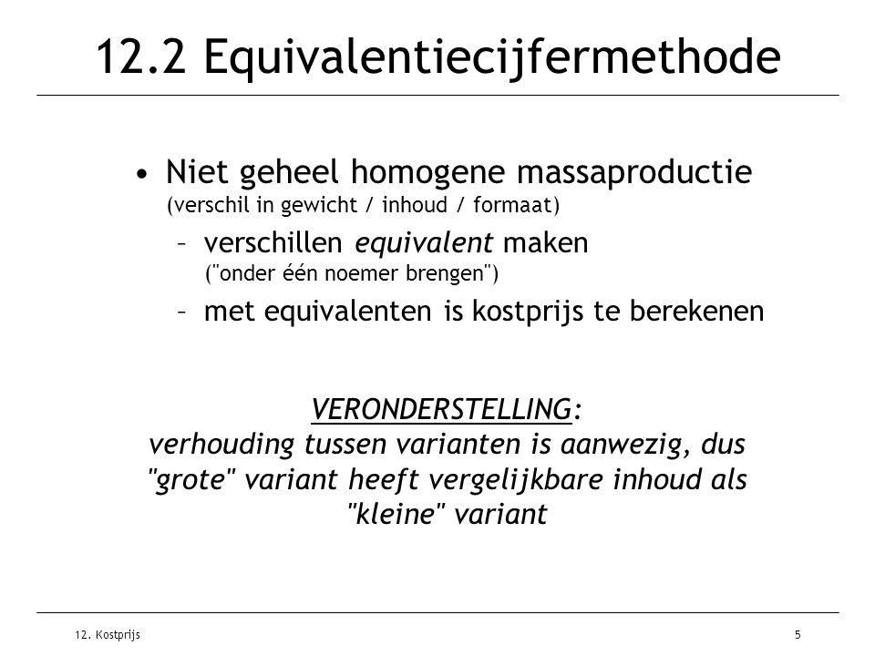 12. Kostprijs5 12.2 Equivalentiecijfermethode Niet geheel homogene massaproductie (verschil in gewicht / inhoud / formaat) –verschillen equivalent mak