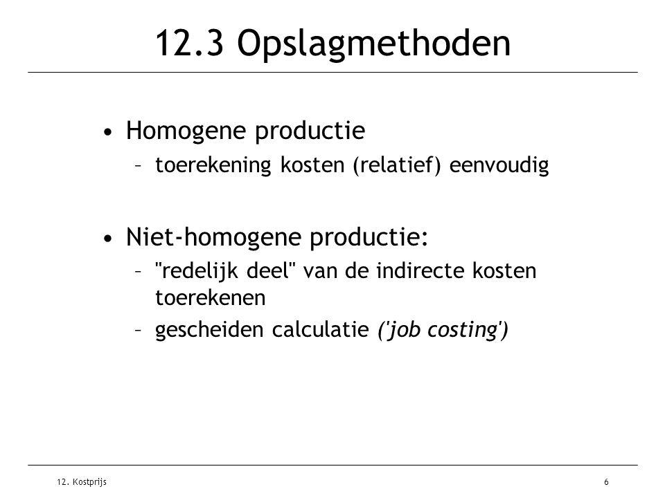 12. Kostprijs6 12.3 Opslagmethoden Homogene productie –toerekening kosten (relatief) eenvoudig Niet-homogene productie: –