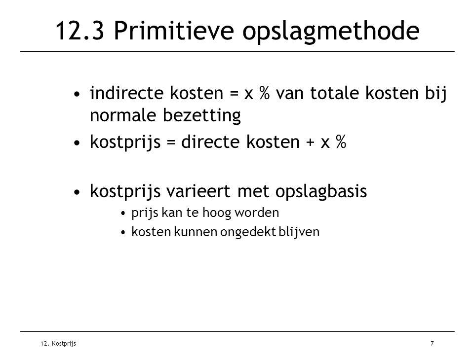 12. Kostprijs7 12.3 Primitieve opslagmethode indirecte kosten = x % van totale kosten bij normale bezetting kostprijs = directe kosten + x % kostprijs