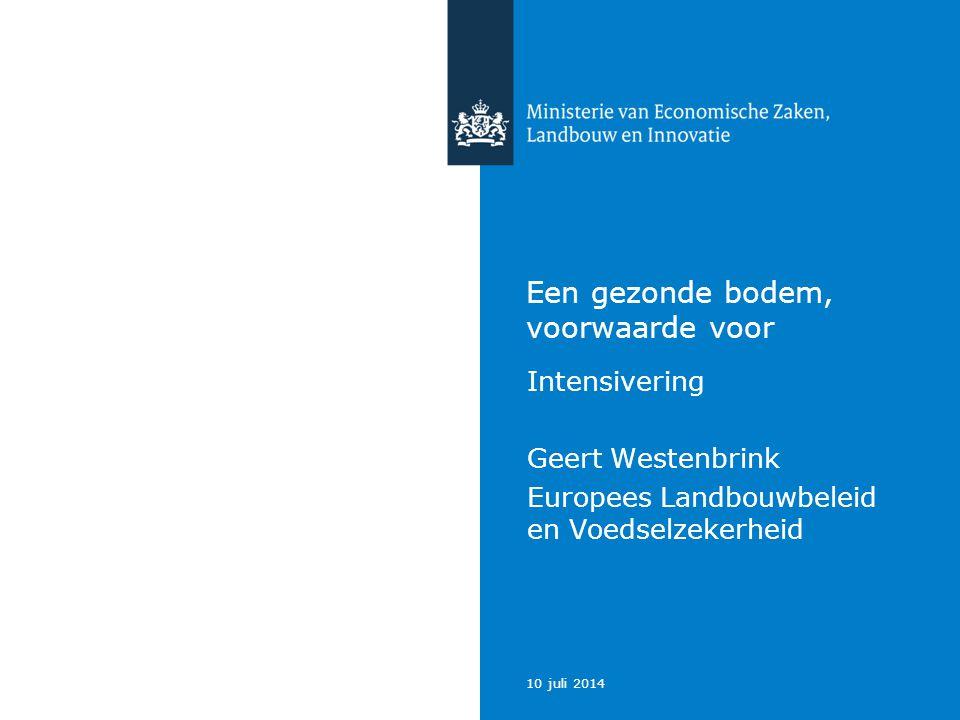 10 juli 2014 Een gezonde bodem, voorwaarde voor Intensivering Geert Westenbrink Europees Landbouwbeleid en Voedselzekerheid