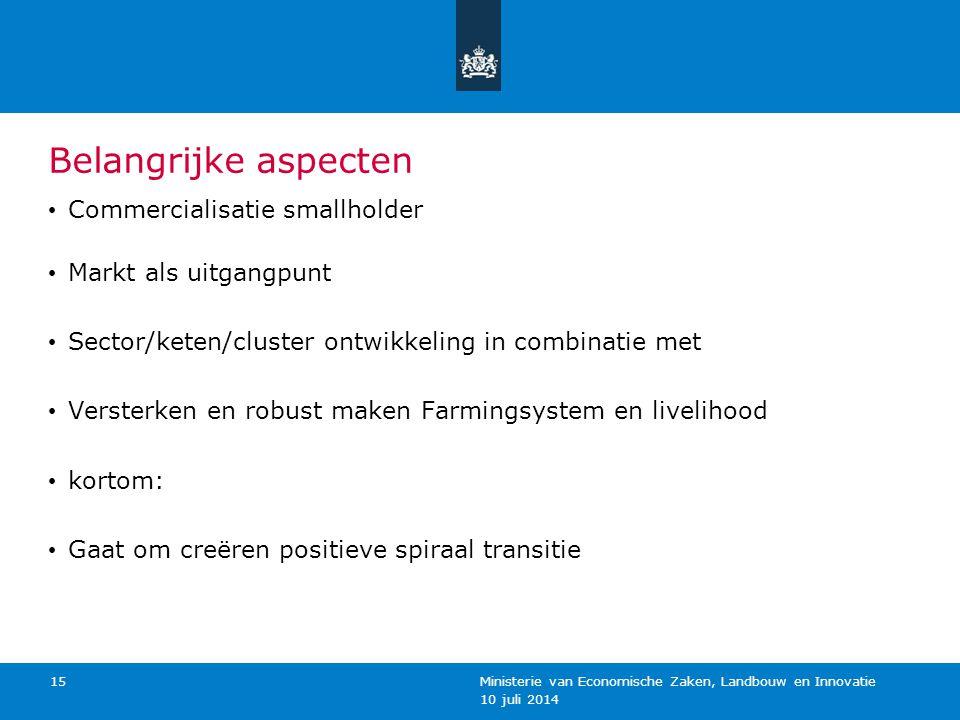 10 juli 2014 Ministerie van Economische Zaken, Landbouw en Innovatie 15 Belangrijke aspecten Commercialisatie smallholder Markt als uitgangpunt Sector