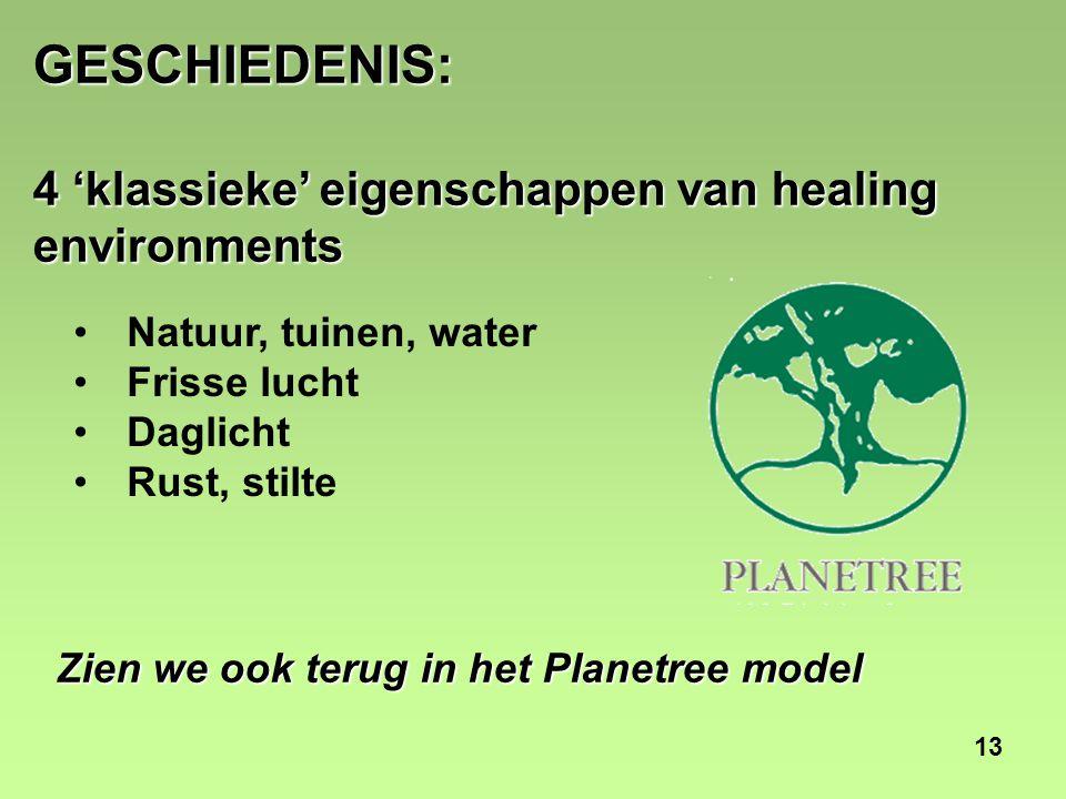 13 GESCHIEDENIS: 4 'klassieke' eigenschappen van healing environments Natuur, tuinen, water Frisse lucht Daglicht Rust, stilte Zien we ook terug in het Planetree model