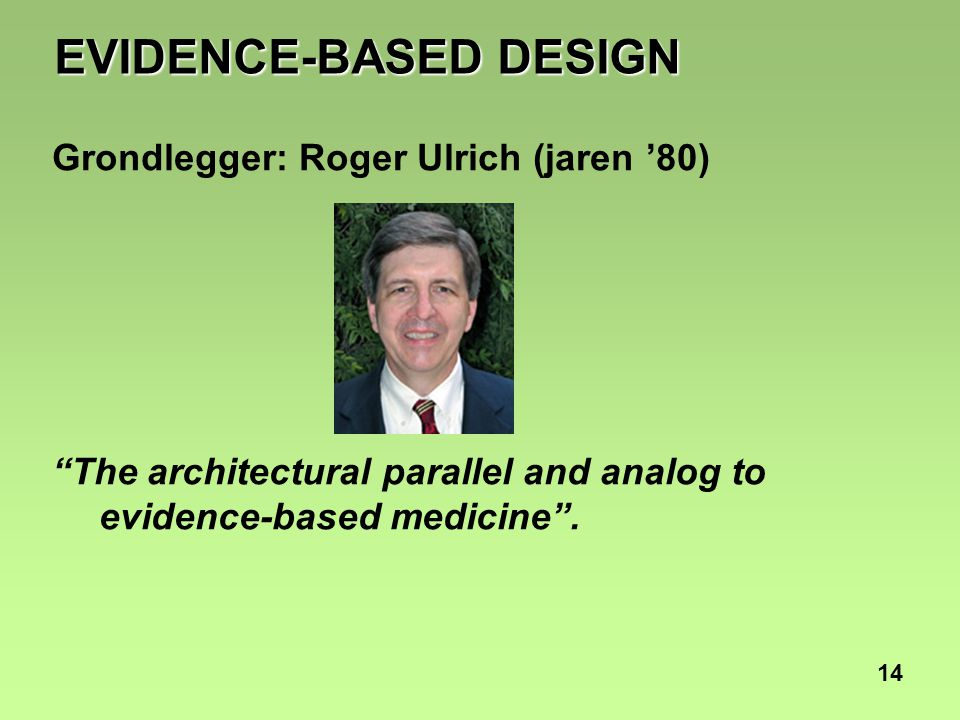"14 EVIDENCE-BASED DESIGN Grondlegger: Roger Ulrich (jaren '80) ""The architectural parallel and analog to evidence-based medicine""."