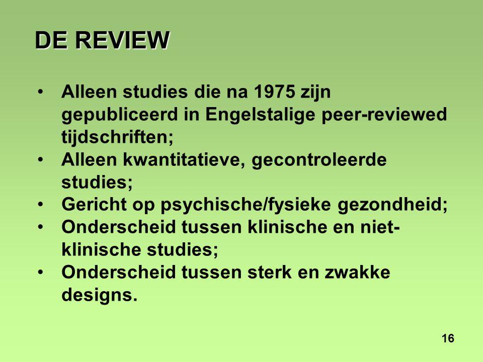 16 DE REVIEW Alleen studies die na 1975 zijn gepubliceerd in Engelstalige peer-reviewed tijdschriften; Alleen kwantitatieve, gecontroleerde studies; Gericht op psychische/fysieke gezondheid; Onderscheid tussen klinische en niet- klinische studies; Onderscheid tussen sterk en zwakke designs.