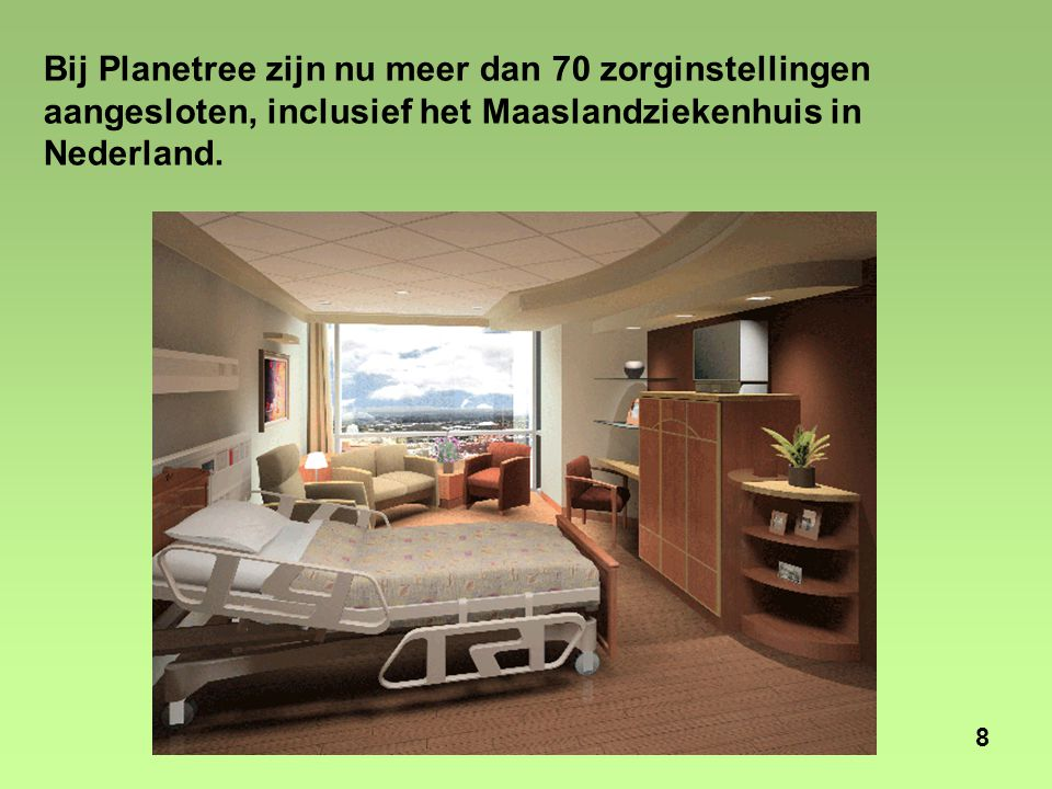 8 Bij Planetree zijn nu meer dan 70 zorginstellingen aangesloten, inclusief het Maaslandziekenhuis in Nederland.