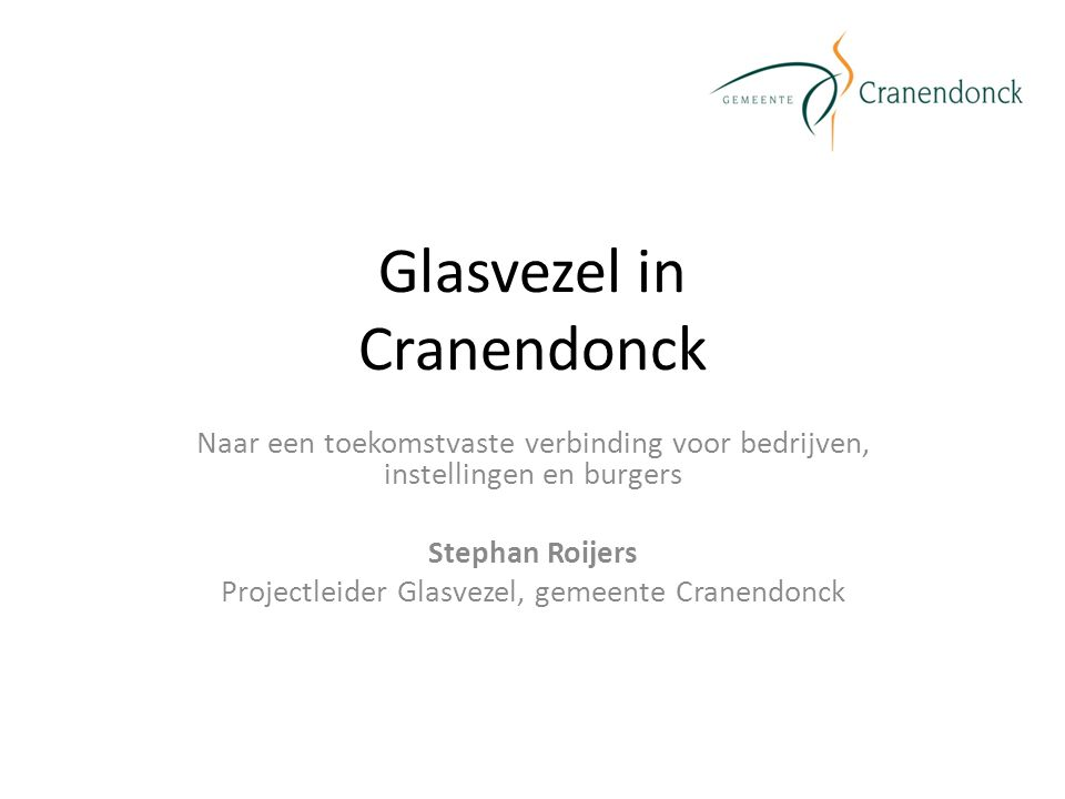 Glasvezel in Cranendonck Naar een toekomstvaste verbinding voor bedrijven, instellingen en burgers Stephan Roijers Projectleider Glasvezel, gemeente Cranendonck