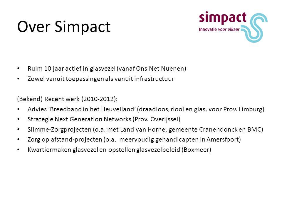 Over Simpact Ruim 10 jaar actief in glasvezel (vanaf Ons Net Nuenen) Zowel vanuit toepassingen als vanuit infrastructuur (Bekend) Recent werk (2010-2012): Advies 'Breedband in het Heuvelland' (draadloos, riool en glas, voor Prov.