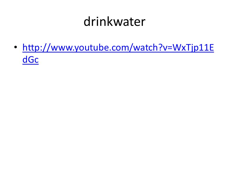 drinkwater http://www.youtube.com/watch?v=WxTjp11E dGc http://www.youtube.com/watch?v=WxTjp11E dGc