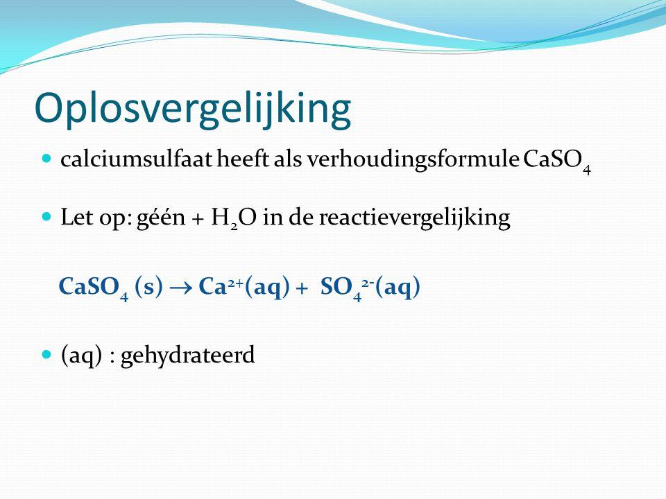 Oplosvergelijking calciumsulfaat heeft als verhoudingsformule CaSO 4 Let op: géén + H 2 O in de reactievergelijking CaSO 4 (s)  Ca 2+ (aq) + SO 4 2- (aq) (aq) : gehydrateerd