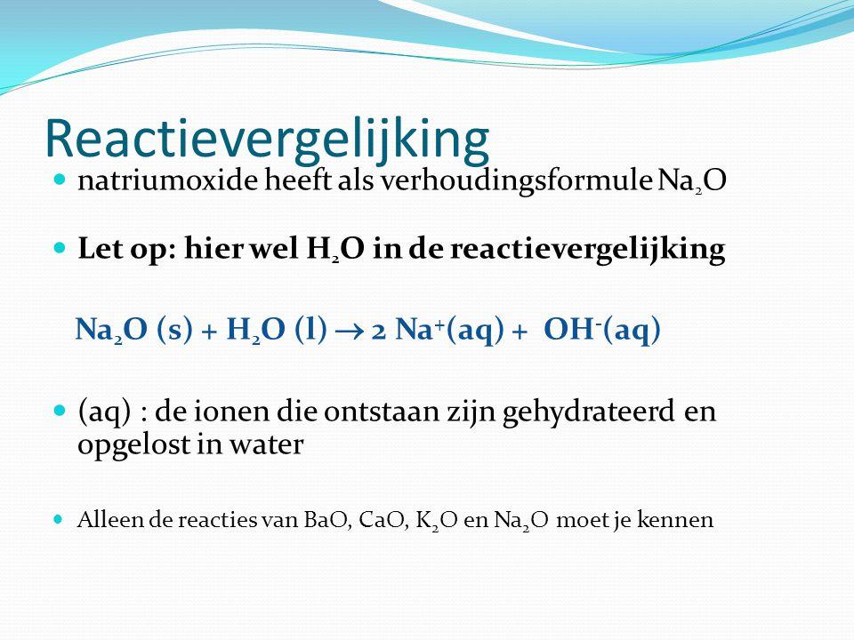 Reactievergelijking natriumoxide heeft als verhoudingsformule Na 2 O Let op: hier wel H 2 O in de reactievergelijking Na 2 O (s) + H 2 O (l)  2 Na + (aq) + OH - (aq) (aq) : de ionen die ontstaan zijn gehydrateerd en opgelost in water Alleen de reacties van BaO, CaO, K 2 O en Na 2 O moet je kennen