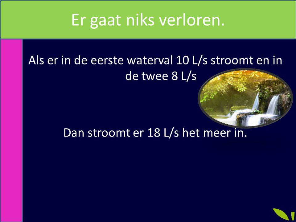 Er gaat niks verloren. Als er in de eerste waterval 10 L/s stroomt en in de twee 8 L/s Dan stroomt er 18 L/s het meer in.