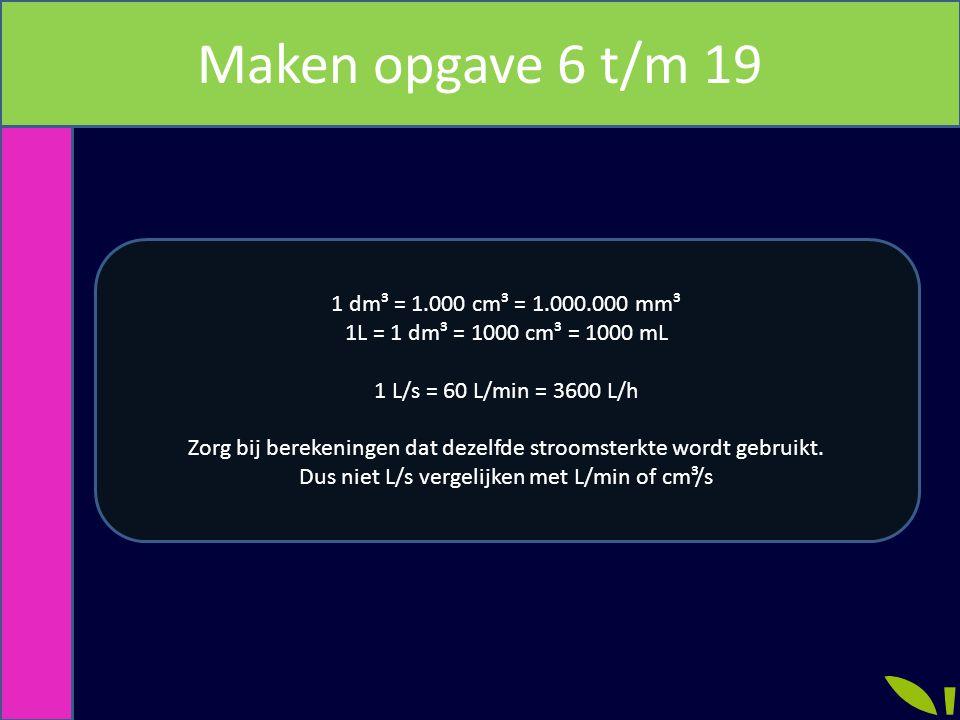 Maken opgave 6 t/m 19 1 dm³ = 1.000 cm³ = 1.000.000 mm³ 1L = 1 dm³ = 1000 cm³ = 1000 mL 1 L/s = 60 L/min = 3600 L/h Zorg bij berekeningen dat dezelfde