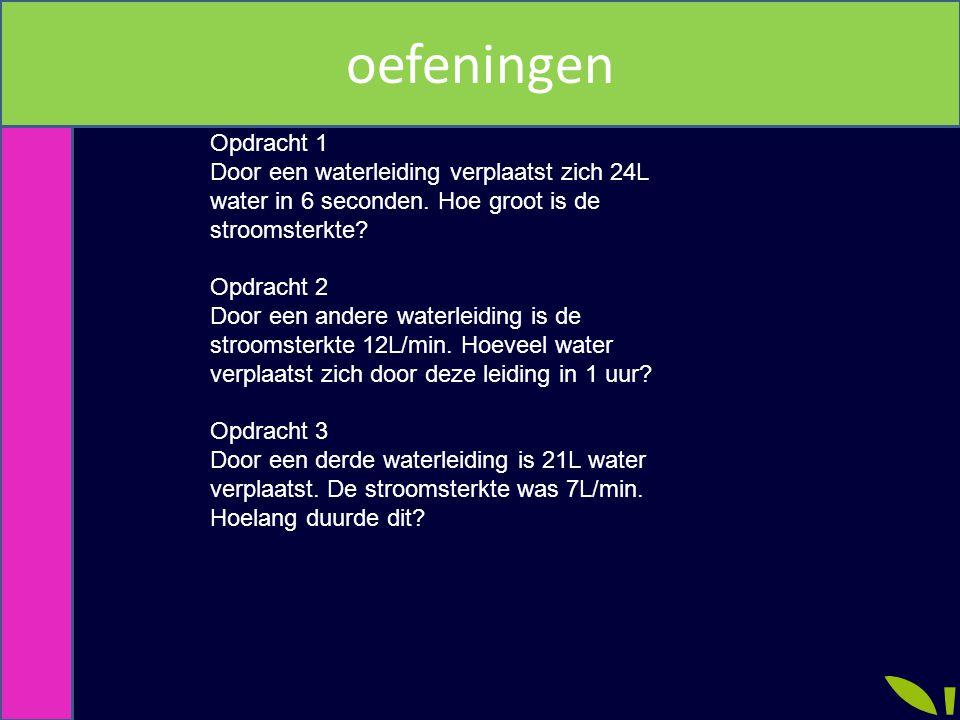 Opdracht 1 Door een waterleiding verplaatst zich 24L water in 6 seconden. Hoe groot is de stroomsterkte? Opdracht 2 Door een andere waterleiding is de