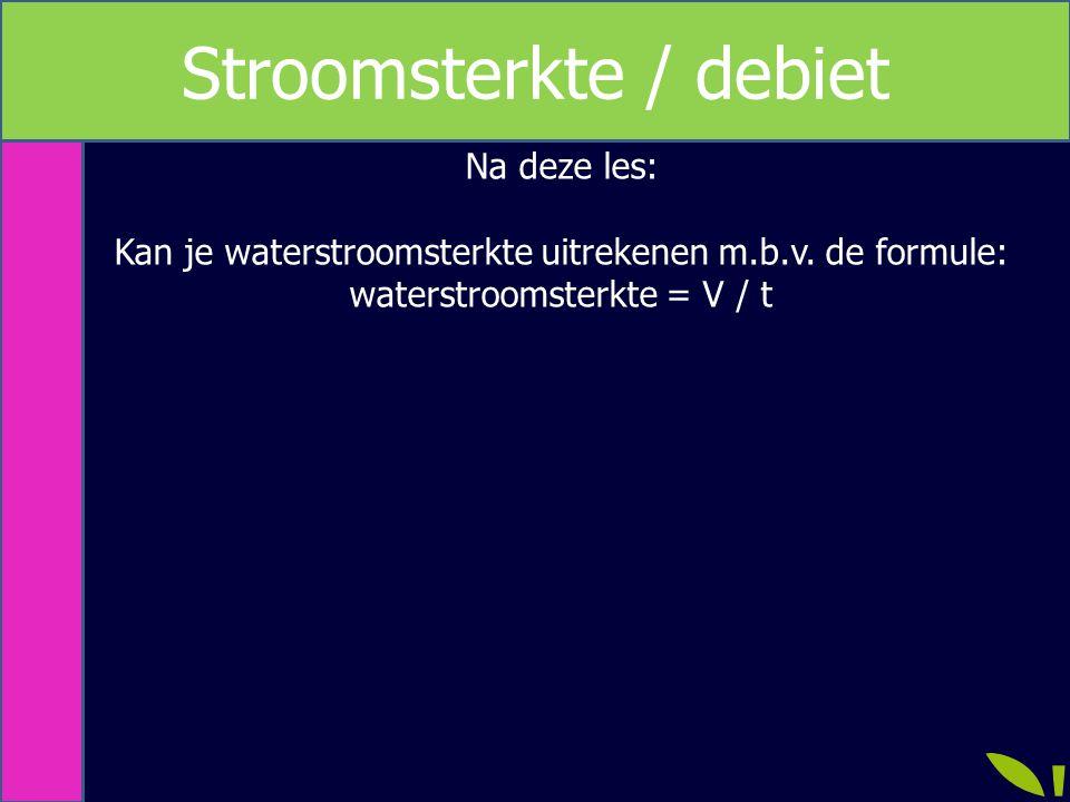 Na deze les: Kan je waterstroomsterkte uitrekenen m.b.v. de formule: waterstroomsterkte = V / t Stroomsterkte / debiet
