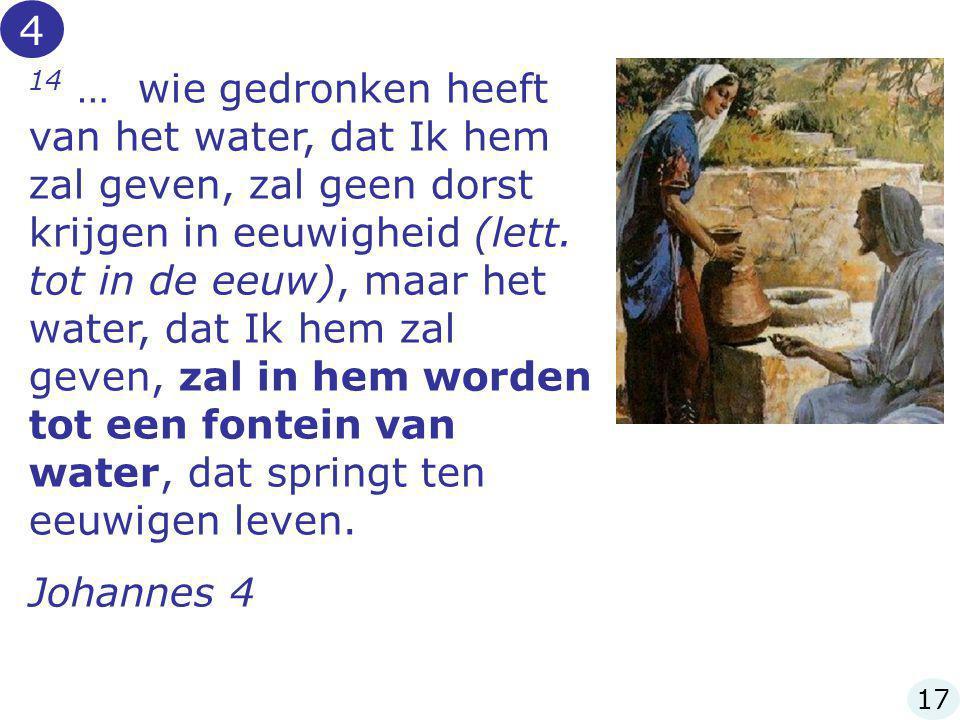 14 … wie gedronken heeft van het water, dat Ik hem zal geven, zal geen dorst krijgen in eeuwigheid (lett. tot in de eeuw), maar het water, dat Ik hem