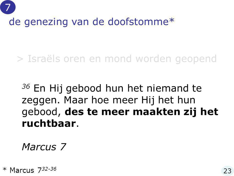 de genezing van de doofstomme* > Israëls oren en mond worden geopend * Marcus 7 32-36 7 23 36 En Hij gebood hun het niemand te zeggen. Maar hoe meer H
