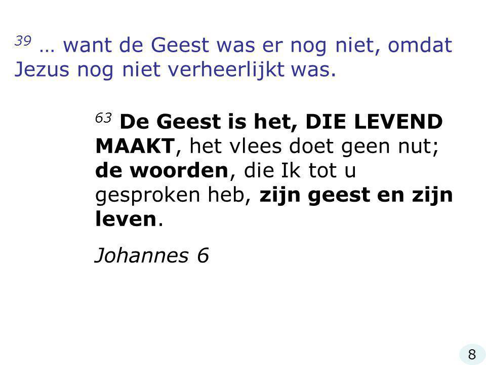 39 … want de Geest was er nog niet, omdat Jezus nog niet verheerlijkt was. 63 De Geest is het, DIE LEVEND MAAKT, het vlees doet geen nut; de woorden,