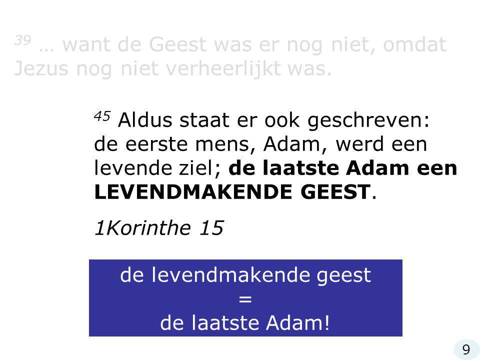 39 … want de Geest was er nog niet, omdat Jezus nog niet verheerlijkt was. 45 Aldus staat er ook geschreven: de eerste mens, Adam, werd een levende zi