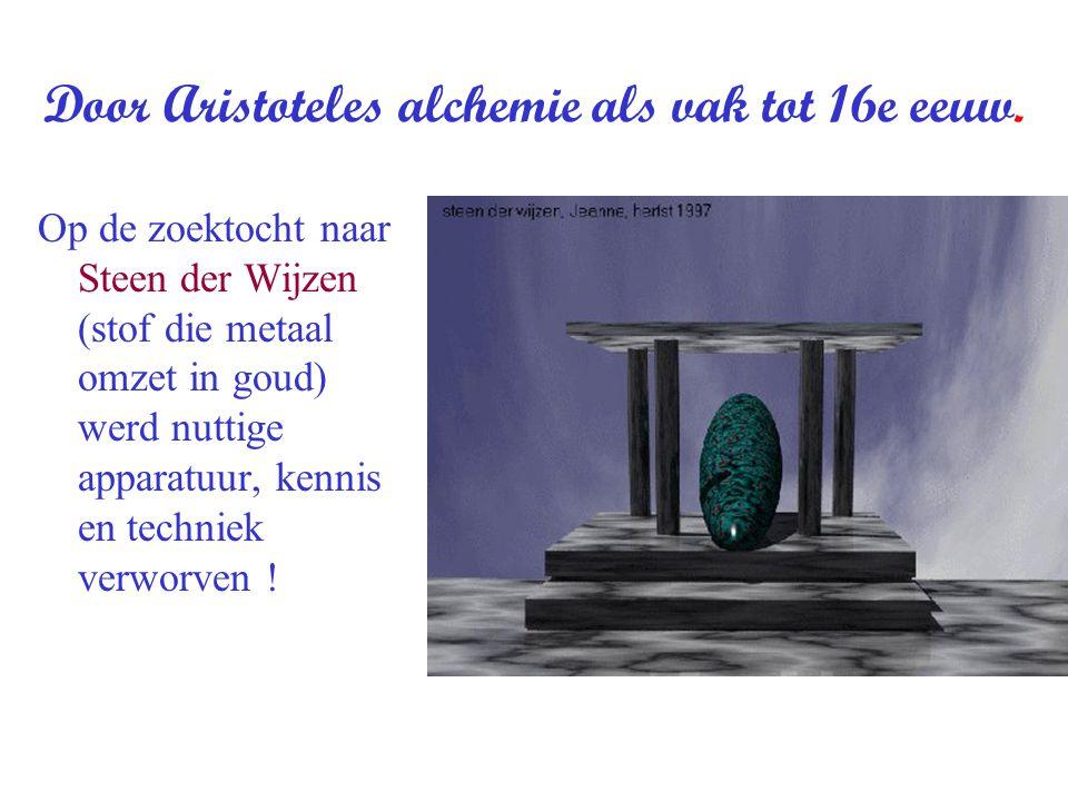 Door Aristoteles alchemie als vak tot 16e eeuw. Op de zoektocht naar Steen der Wijzen (stof die metaal omzet in goud) werd nuttige apparatuur, kennis