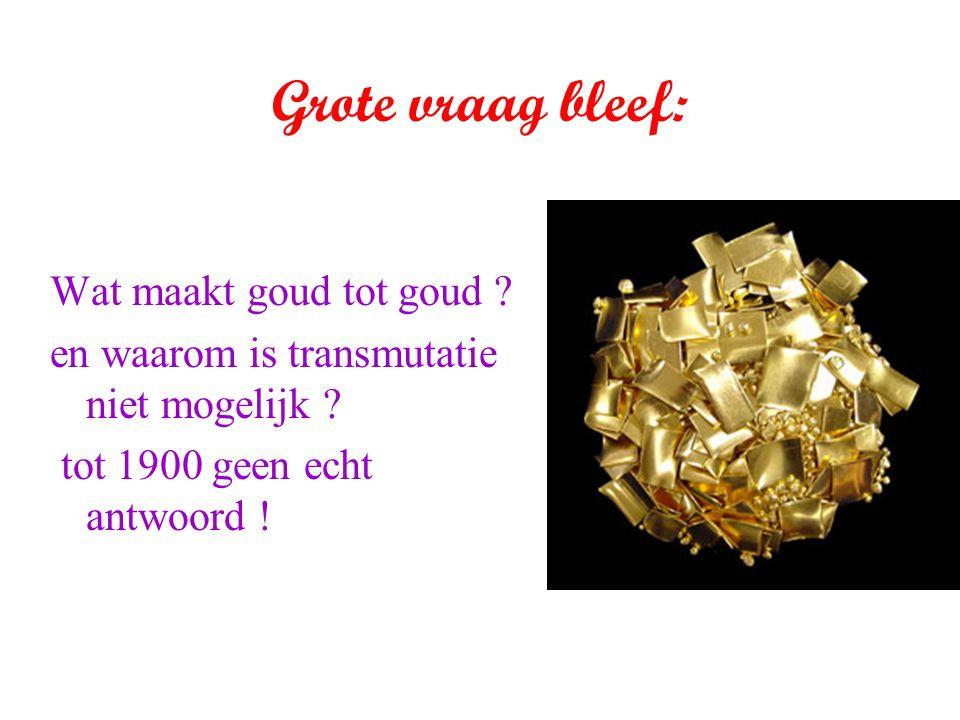 Grote vraag bleef: Wat maakt goud tot goud ? en waarom is transmutatie niet mogelijk ? tot 1900 geen echt antwoord !