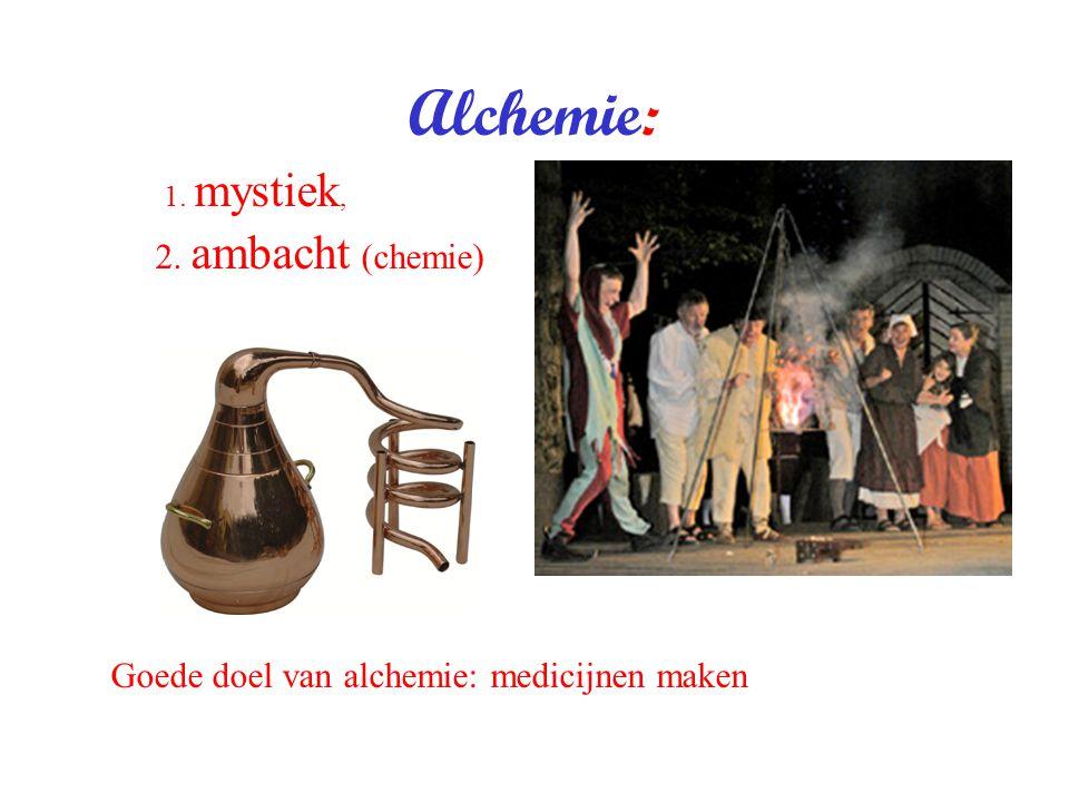 Alchemie: 1. mystiek, 2. ambacht (chemie) Goede doel van alchemie: medicijnen maken