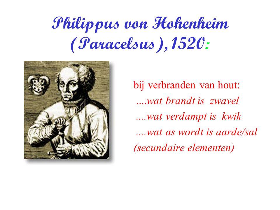 Philippus von Hohenheim (Paracelsus), 1520: bij verbranden van hout:....wat brandt is zwavel....wat verdampt is kwik....wat as wordt is aarde/sal (sec