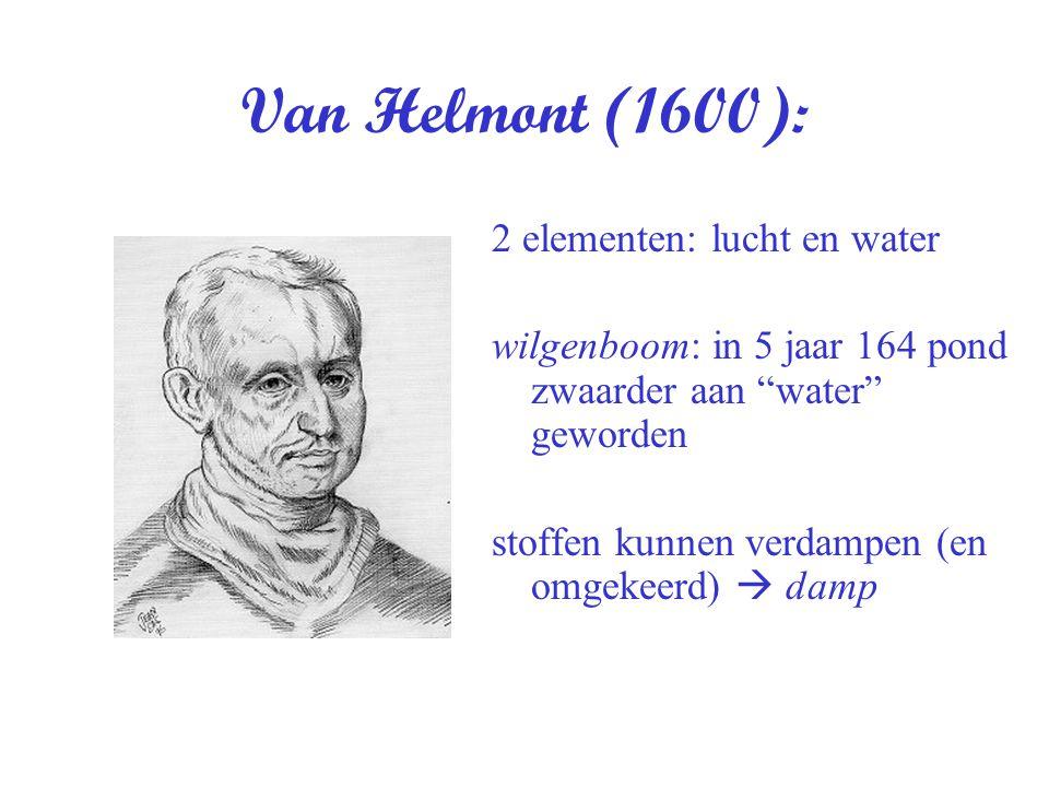 """Van Helmont (1600): 2 elementen: lucht en water wilgenboom: in 5 jaar 164 pond zwaarder aan """"water"""" geworden stoffen kunnen verdampen (en omgekeerd) """