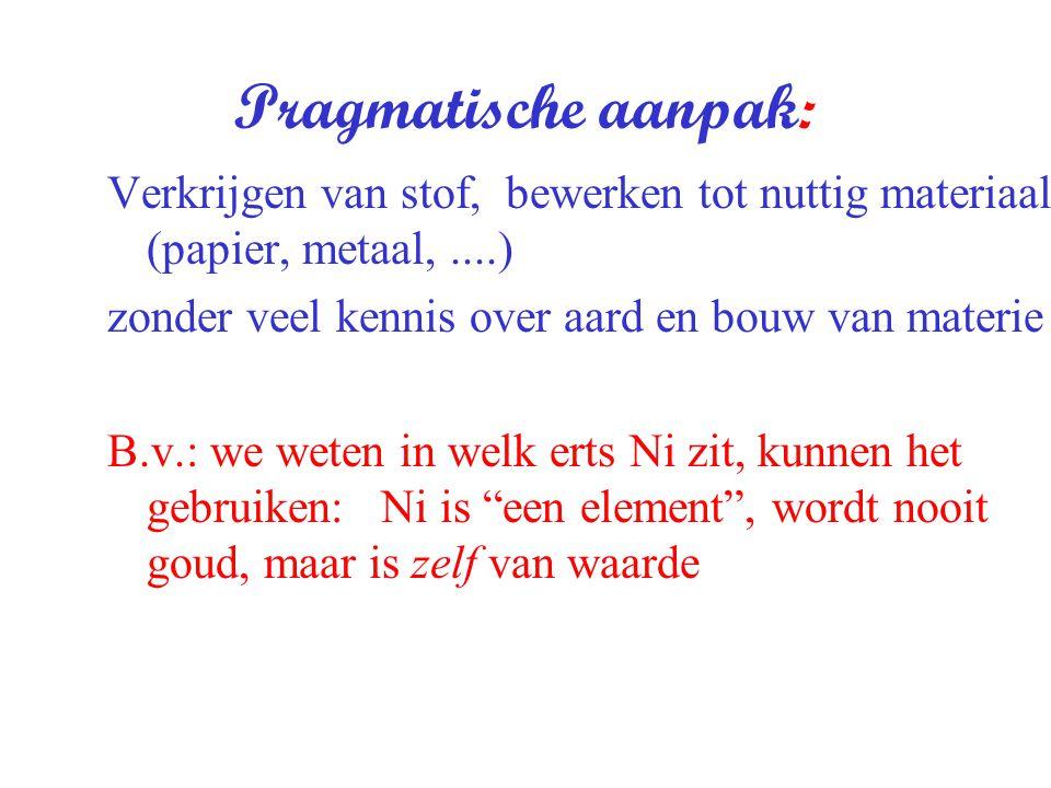 Pragmatische aanpak: Verkrijgen van stof, bewerken tot nuttig materiaal (papier, metaal,....) zonder veel kennis over aard en bouw van materie B.v.: w