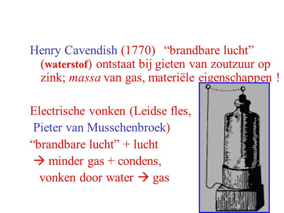 """Henry Cavendish (1770) """"brandbare lucht"""" ( waterstof ) ontstaat bij gieten van zoutzuur op zink; massa van gas, materiële eigenschappen ! Electrische"""