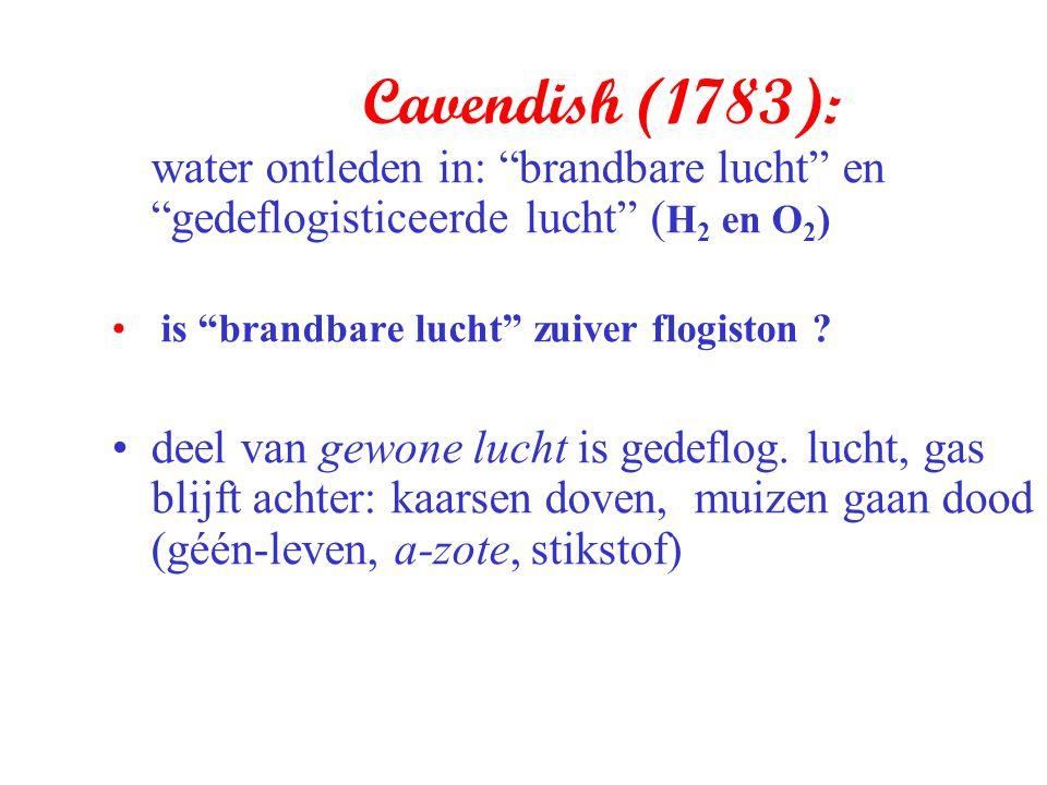 """Cavendish (1783): water ontleden in: """"brandbare lucht"""" en """"gedeflogisticeerde lucht"""" ( H 2 en O 2 ) is """"brandbare lucht"""" zuiver flogiston ? deel van g"""