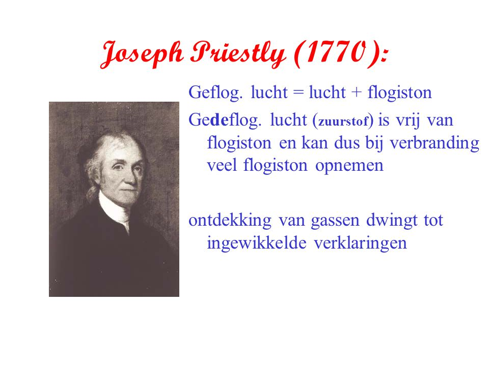 Joseph Priestly (1770): Geflog. lucht = lucht + flogiston Gedeflog. lucht ( zuurstof ) is vrij van flogiston en kan dus bij verbranding veel flogiston