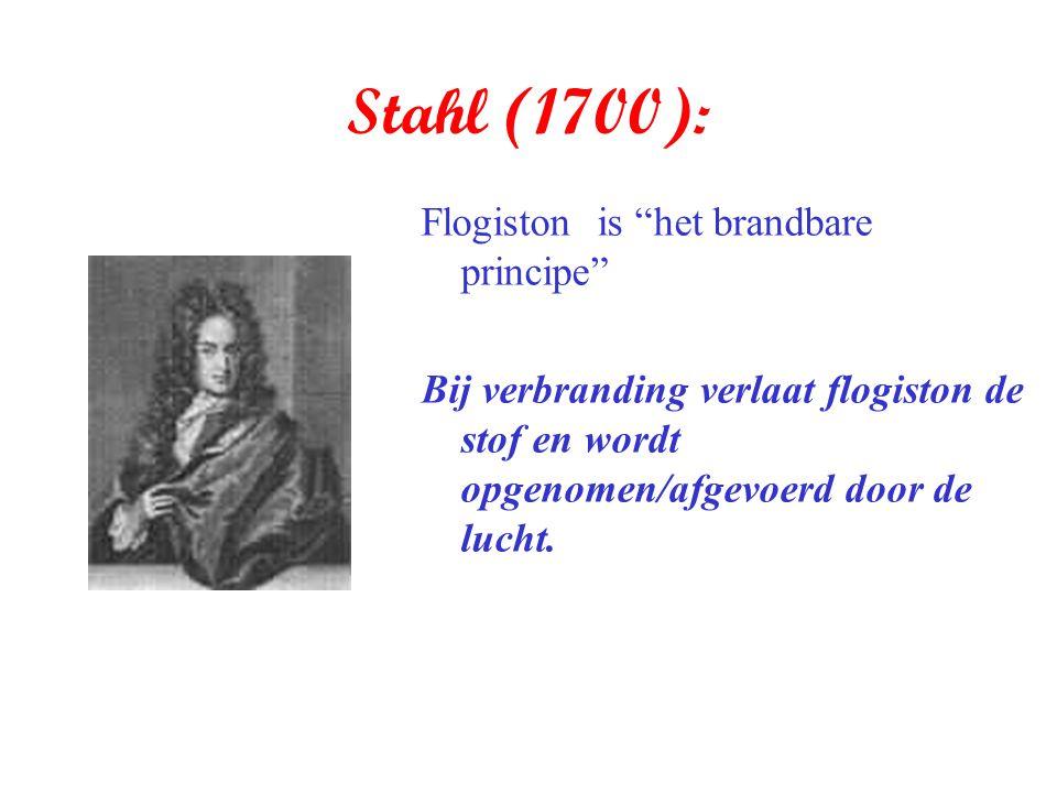 """Stahl (1700): Flogiston is """"het brandbare principe"""" Bij verbranding verlaat flogiston de stof en wordt opgenomen/afgevoerd door de lucht."""