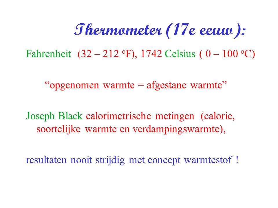 "Thermometer (17e eeuw): Fahrenheit (32 – 212 o F), 1742 Celsius ( 0 – 100 o C) ""opgenomen warmte = afgestane warmte"" Joseph Black calorimetrische meti"