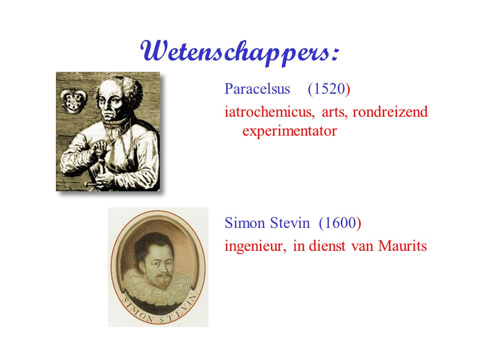 Wetenschappers: Paracelsus (1520) iatrochemicus, arts, rondreizend experimentator Simon Stevin (1600) ingenieur, in dienst van Maurits