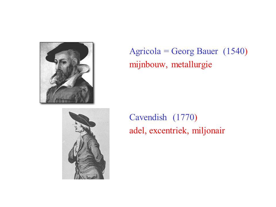 Agricola = Georg Bauer (1540) mijnbouw, metallurgie Cavendish (1770) adel, excentriek, miljonair