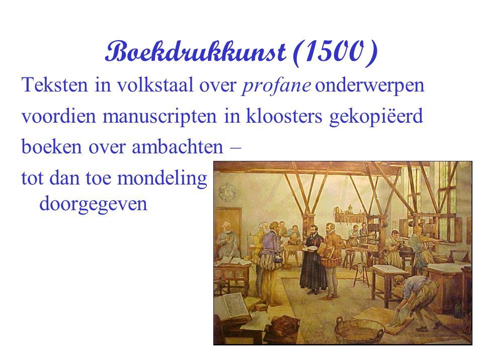 Boekdrukkunst (1500) Teksten in volkstaal over profane onderwerpen voordien manuscripten in kloosters gekopiëerd boeken over ambachten – tot dan toe m