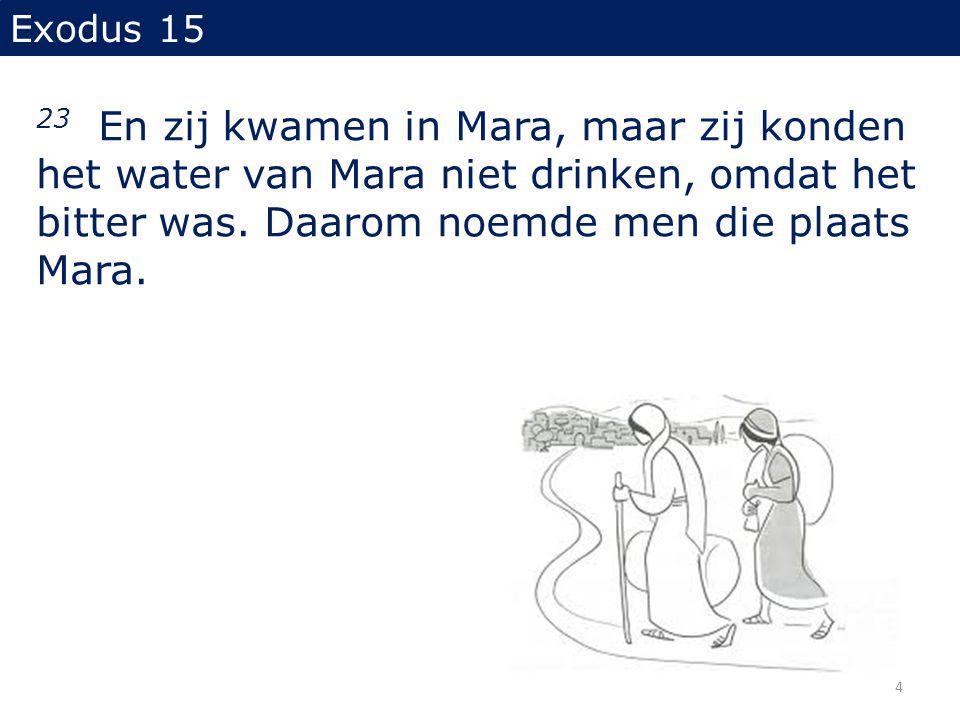 Exodus 15 23 En zij kwamen in Mara, maar zij konden het water van Mara niet drinken, omdat het bitter was. Daarom noemde men die plaats Mara. 4