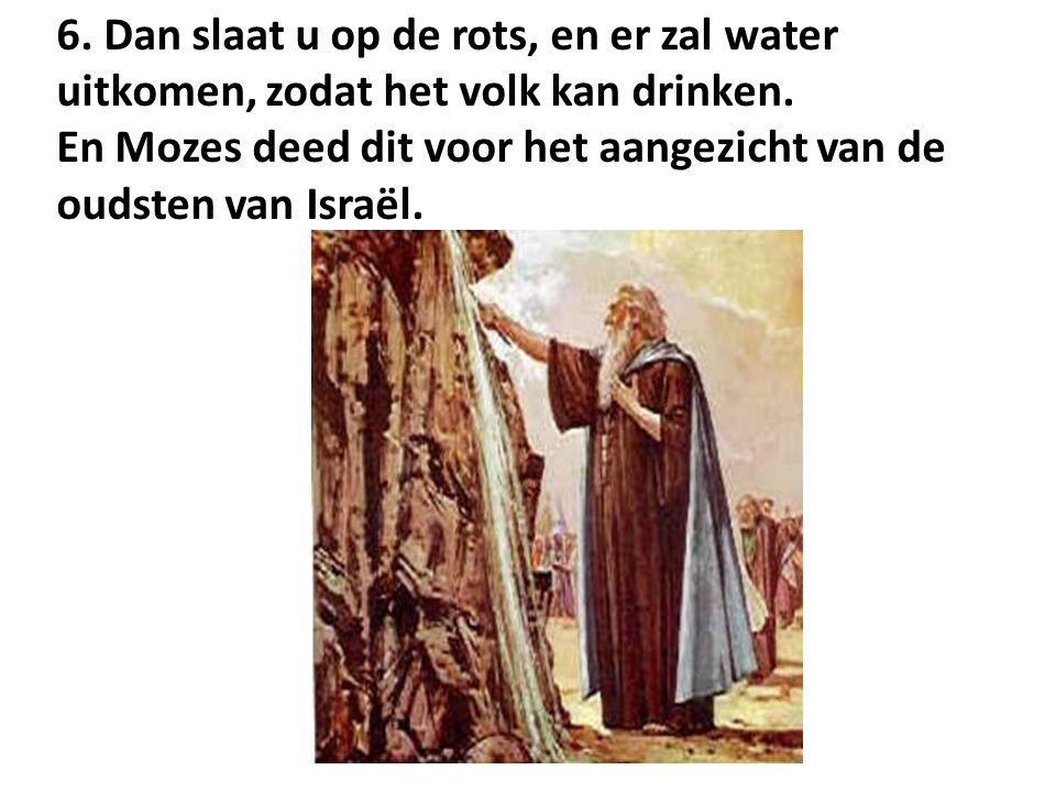 6. Dan slaat u op de rots, en er zal water uitkomen, zodat het volk kan drinken. En Mozes deed dit voor het aangezicht van de oudsten van Israël.