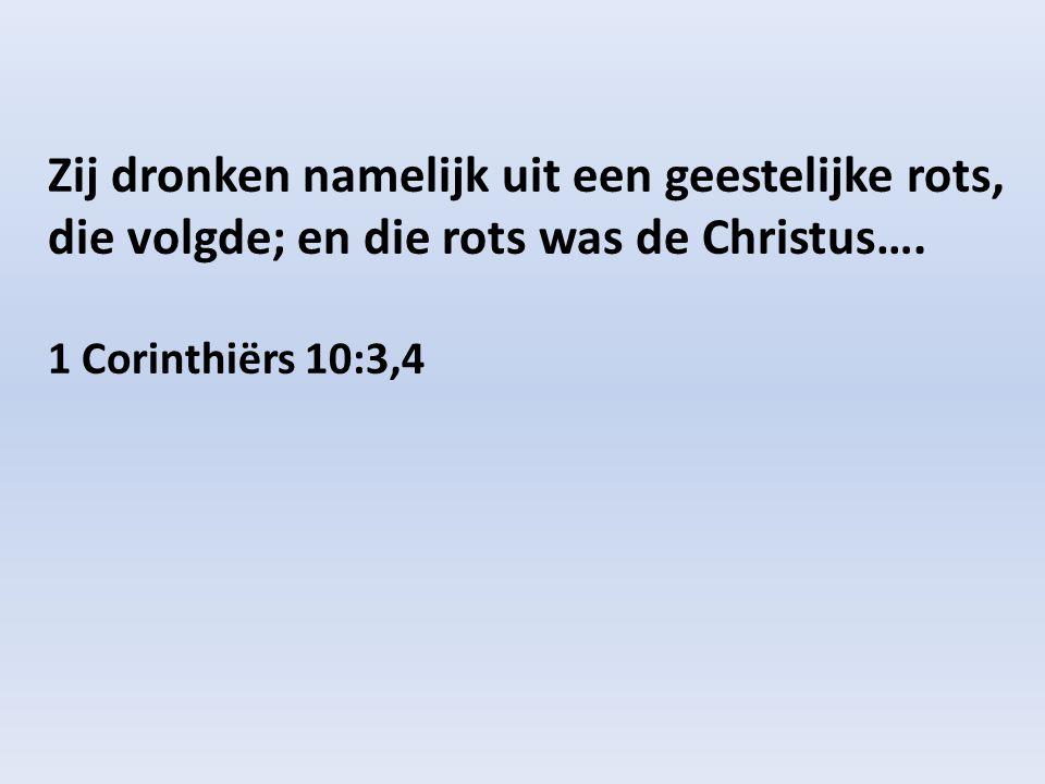 Zij dronken namelijk uit een geestelijke rots, die volgde; en die rots was de Christus…. 1 Corinthiërs 10:3,4
