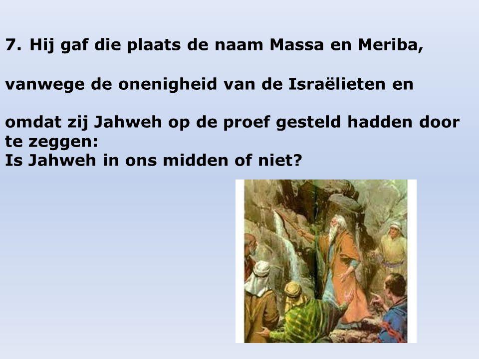 7. Hij gaf die plaats de naam Massa en Meriba, vanwege de onenigheid van de Israëlieten en omdat zij Jahweh op de proef gesteld hadden door te zeggen: