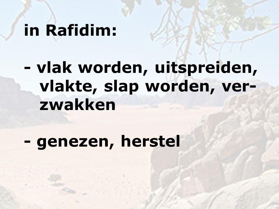 in Rafidim: - vlak worden, uitspreiden, vlakte, slap worden, ver- zwakken - genezen, herstel