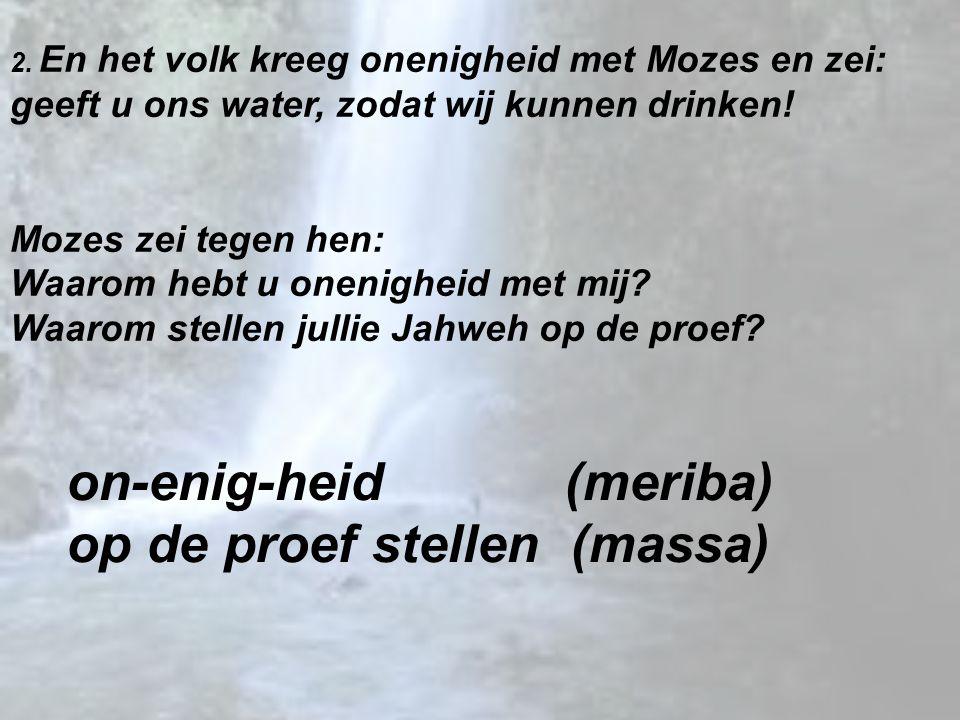 2. En het volk kreeg onenigheid met Mozes en zei: geeft u ons water, zodat wij kunnen drinken! Mozes zei tegen hen: Waarom hebt u onenigheid met mij?
