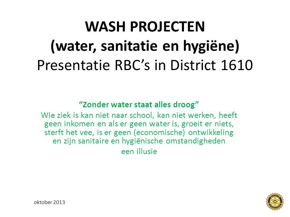 WASH PROJECTEN (water, sanitatie en hygiëne) Presentatie RBC's in District 1610 Zonder water staat alles droog Wie ziek is kan niet naar school, kan niet werken, heeft geen inkomen en als er geen water is, groeit er niets, sterft het vee, is er geen (economische) ontwikkeling en zijn sanitaire en hygiënische omstandigheden een illusie oktober 2013