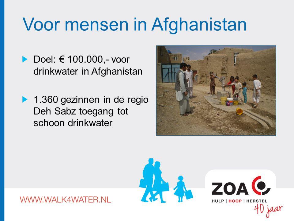 Voor mensen in Afghanistan Doel: € 100.000,- voor drinkwater in Afghanistan 1.360 gezinnen in de regio Deh Sabz toegang tot schoon drinkwater