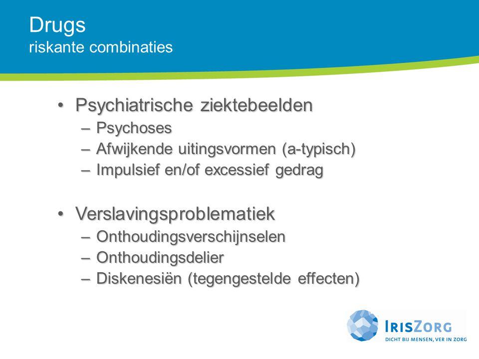 Drugs riskante combinaties Psychiatrische ziektebeeldenPsychiatrische ziektebeelden –Psychoses –Afwijkende uitingsvormen (a-typisch) –Impulsief en/of