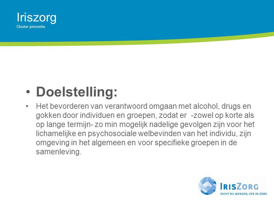 Iriszorg Cluster preventie Doelstelling: Het bevorderen van verantwoord omgaan met alcohol, drugs en gokken door individuen en groepen, zodat er -zowe