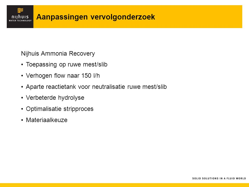 Aanpassingen vervolgonderzoek Nijhuis Ammonia Recovery Toepassing op ruwe mest/slib Verhogen flow naar 150 l/h Aparte reactietank voor neutralisatie r