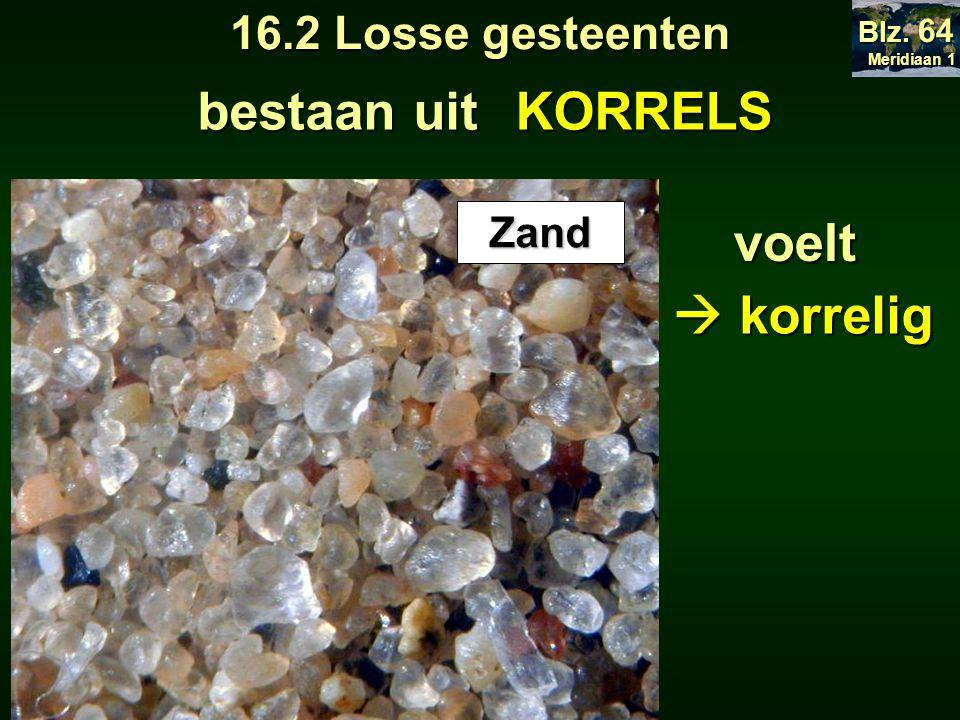 voelt Zand  korrelig Meridiaan 1 Meridiaan 1 Blz. 64 bestaan uit KORRELS 16.2 Losse gesteenten