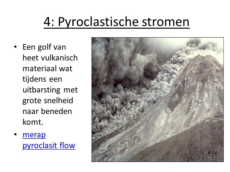 4: Pyroclastische stromen Een golf van heet vulkanisch materiaal wat tijdens een uitbarsting met grote snelheid naar beneden komt. merap pyroclasit fl