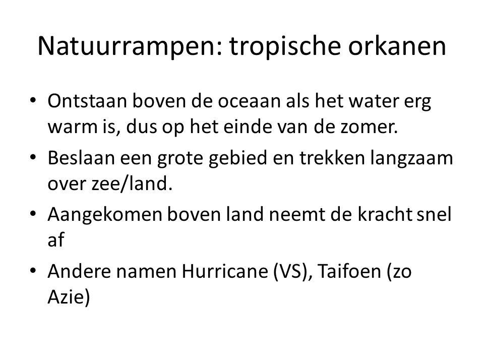 Natuurrampen: tropische orkanen Ontstaan boven de oceaan als het water erg warm is, dus op het einde van de zomer. Beslaan een grote gebied en trekken